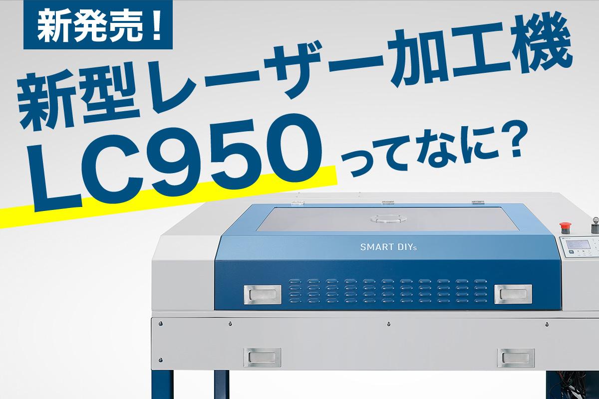 新発売!新型レーザー加工機【LC950】ってなに?